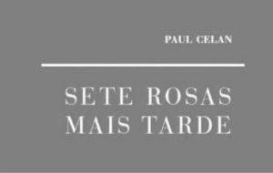 Recensão crítica do livro Sete Rosas Mais Tarde de Paul Celan (Cotovia, 2017)
